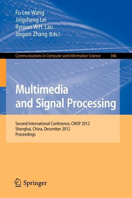 Multimedia and Signal Processing: Second International Conference, Cmsp 2012, Shanghai, China, December 7-9, 2012, Proceedings - Wang, Fu Lee (Editor), and Lei, Jingsheng (Editor), and Lau, Rynson W H (Editor)