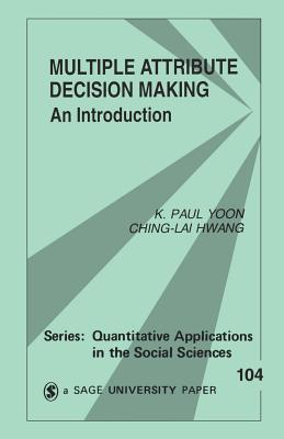 Multiple Attribute Decision Making: An Introduction - Yoon, K Paul, Dr., and Hwang, Ching-Lai, Dr.
