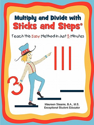Multiply and Divide with Sticks and Steps: Teach This Easy Method in Just 5 Minutes - Stearns, Maureen