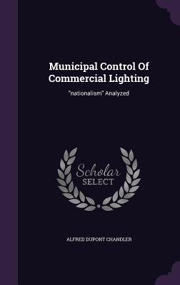 Municipal Control of Commercial Lighting: Nationalism Analyzed - Chandler, Alfred DuPont