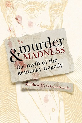 Murder and Madness: The Myth of the Kentucky Tragedy - Schoenbachler, Matthew G
