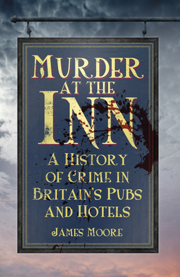 Murder at the Inn: A History of Crime in Britain's Pubs and Hotels - Moore, James
