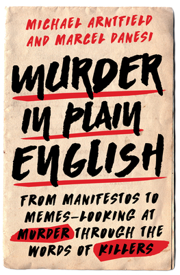 Murder in Plain English: From Manifestos to Memes--Looking at Murder Through the Words of Killers - Arntfield, Michael, and Danesi, Marcel, PH.D.