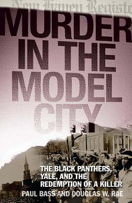 Murder in the Model City: The Black Panthers, Yale, and the Redemption of a Killer - Bass, Paul, and Rae, Douglas W, Professor