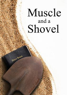 Muscle and a Shovel - Shank, Michael J, and Bryant, Christa (Editor), and Kelly, Joe (Cover design by)