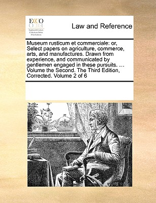 Museum Rusticum Et Commerciale: Or, Select Papers on Agriculture, Commerce, Arts, and Manufactures. Drawn from Experience, and Communicated by Gentlemen Engaged in These Pursuits. ... Volume the Third. the Third Edition, Corrected. Volume 3 of 6 - Multiple Contributors