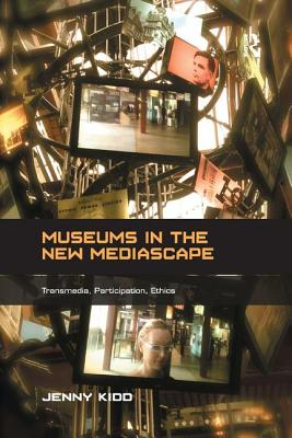 Museums in the New Mediascape: Transmedia, Participation, Ethics - Kidd, Jenny