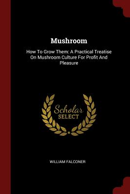 Mushroom: How to Grow Them: A Practical Treatise on Mushroom Culture for Profit and Pleasure - Falconer, William