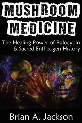 Mushroom Medicine, the Healing Power of Psilocybin & Sacred Entheogen History - Jackson, Brian