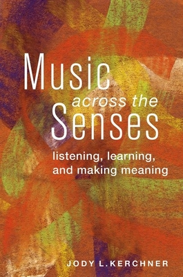 Music Across the Senses: Listening, Learning, and Making Meaning - Kerchner, Jody L