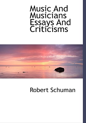 Music and Musicians Essays and Criticisms - Schuman, Robert