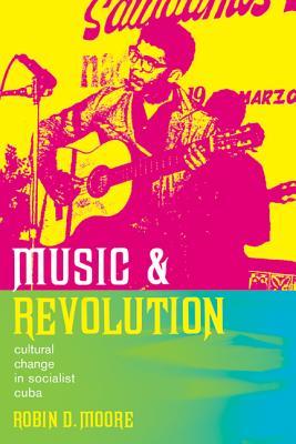 Music and Revolution: Cultural Change in Socialist Cuba - Moore, Robin D, Professor