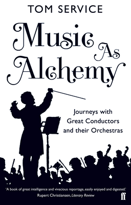 Music as Alchemy: Journeys with Great Conductors and their Orchestras - Service, Tom