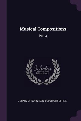 Musical Compositions: Part 3 - Library of Congress Copyright Office (Creator)