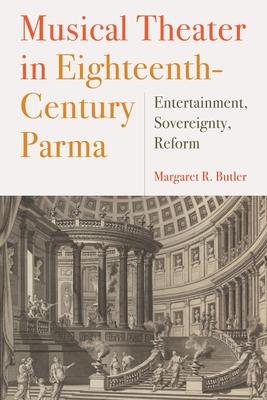 Musical Theater in Eighteenth-Century Parma: Entertainment, Sovereignty, Reform - Butler, Margaret R