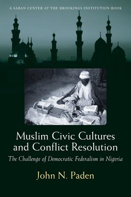 Muslim Civic Cultures and Conflict Resolution: The Challenge of Democratic Federalism in Nigeria - Paden, John N, Professor
