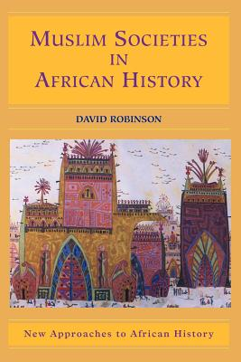 Muslim Societies in African History - Robinson, David, Professor, M.A., and Klein, Martin (Editor)