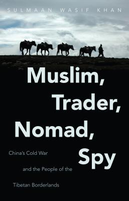 Muslim, Trader, Nomad, Spy: China's Cold War and the People of the Tibetan Borderlands - Khan, Sulmaan Wasif, Professor
