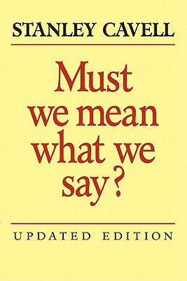 Must We Mean What We Say?: A Book of Essays - Cavell, Stanley