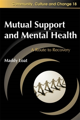 Mutual Support and Mental Health: A Route to Recovery - Loat, Maddy J., and Haigh, Rex (Series edited by), and Lees, Jan (Series edited by)