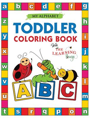 My Alphabet Toddler Coloring Book with the Learning Bugs: Fun Educational Coloring Books for Toddlers & Kids Ages 2, 3, 4 & 5 - Activity Book Teaches Abc, Letters & Words for Kindergarten & Preschool Prep Success - The Learning Bugs