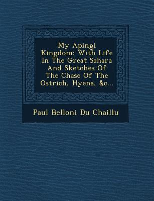 My Apingi Kingdom: With Life in the Great Sahara and Sketches of the Chase of the Ostrich, Hyena, &C... - Paul Belloni Du Chaillu (Creator)