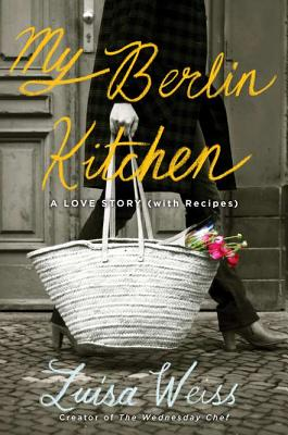 My Berlin Kitchen: A Love Story, with Recipes - Weiss, Luisa