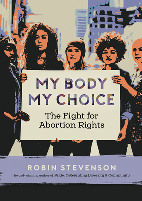 My Body My Choice: The Fight for Abortion Rights - Stevenson, Robin