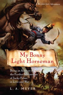 My Bonny Light Horseman: Being an Account of the Further Adventures of Jacky Faber, in Love and War - Meyer, Louis A