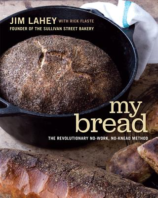My Bread: The Revolutionary No-Work, No-Knead Method - Lahey, Jim, and Fox, Squire (Photographer), and Flaste, Rick