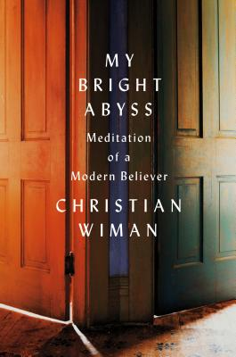 My Bright Abyss: Meditation of a Modern Believer - Wiman, Christian