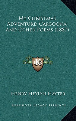 My Christmas Adventure; Carboona; And Other Poems (1887) - Hayter, Henry Heylyn
