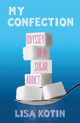 My Confection: Odyssey of a Sugar Addict - Kotin, Lisa