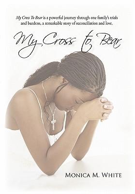 My Cross to Bear - White, Monica M