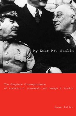 My Dear Mr. Stalin: The Complete Correspondence Between Franklin D. Roosevelt and Joseph V. Stalin - Butler, Susan (Editor), and Schlesinger, Arthur Meier, Jr. (Foreword by)