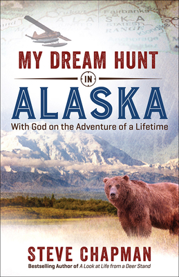 My Dream Hunt in Alaska: With God on the Adventure of a Lifetime - Chapman, Steve