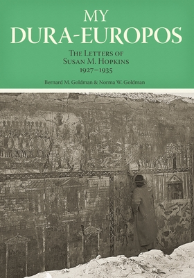My Dura-Europos: The Letters of Susan M. Hopkins, 1927-1935 - Goldman, Bernard M, and Goldman, Norma W