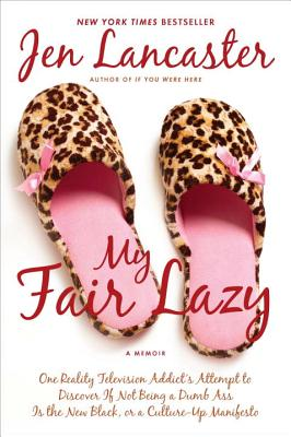 My Fair Lazy: One Reality Television Addict's Attempt to Discover If Not Being a Dumb Ass Is T He New Black; Or, a Culture-Up Manifesto - Lancaster, Jen