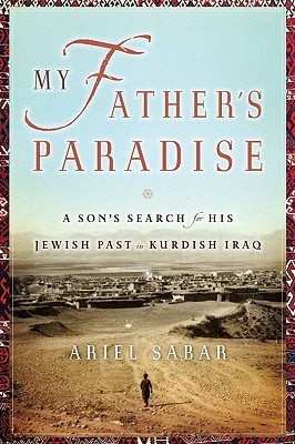 My Father's Paradise: A Son's Search for His Jewish Past in Kurdish Iraq - Sabar, Ariel