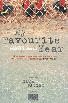 My Favourite Year: A Collection of Football Writing - Hornby, Nick (Editor)