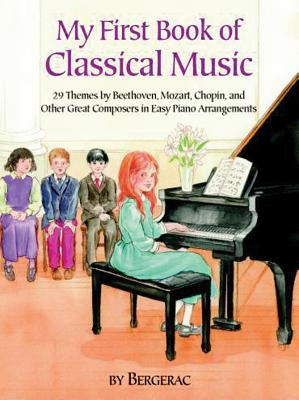 My First Book of Classical Music: 20 Themes by Beethoven, Mozart, Chopin and Other Great Composers in Easy Piano Arrangements - Bergerac