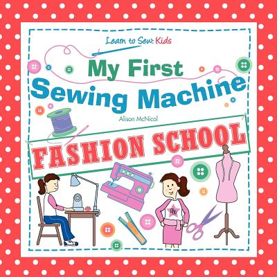 My First Sewing Machine - Fashion School. Learn to Sew: Kids - McNicol, Alison