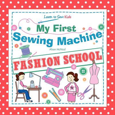 My First Sewing Machine - Fashion School. Learn to Sew: Kids - McNicol, Alison