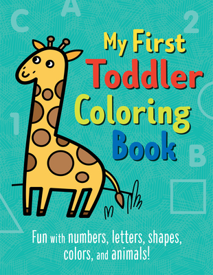 My First Toddler Coloring Book: Fun with Numbers, Letters, Shapes, Colors, and Animals! -