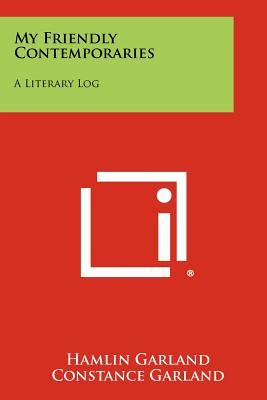 My Friendly Contemporaries: A Literary Log - Garland, Hamlin