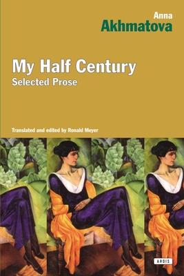 My Half Century: Selected Prose - Akhmatova, Anna, and Meyer, Ronald (Translated by)