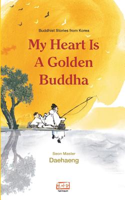 My Heart Is a Golden Buddha: Buddhist Stories from Korea - Daehaeng, Seon Master