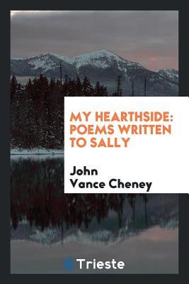 My Hearthside: Poems Written to Sally - Cheney, John Vance