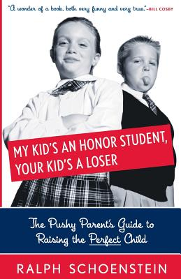 My Kid's an Honor Student, Your Kid's a Loser: The Pushy Parent's Guide to Raising a Perfect Child - Schoenstein, Ralph