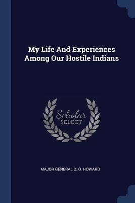 My Life and Experiences Among Our Hostile Indians - Howard, Major General O O